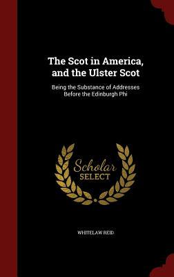 The Scot in America, and the Ulster Scot: Being the Substance of Addresses Before the Edinburgh Phi  by  Whitelaw Reid