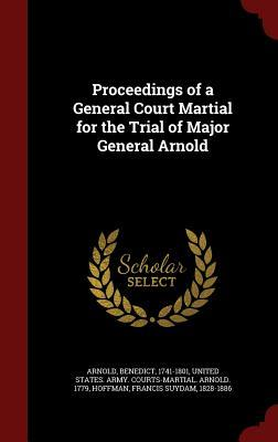 Proceedings of a General Court Martial for the Trial of Major General Arnold  by  Benedict Arnold