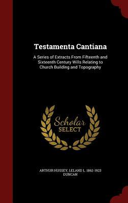 Testamenta Cantiana: A Series of Extracts from Fifteenth and Sixteenth Century Wills Relating to Church Building and Topography Arthur Hussey