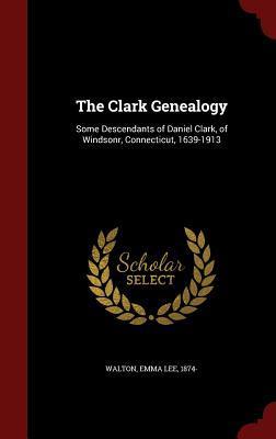 The Clark Genealogy: Some Descendants of Daniel Clark, of Windsonr, Connecticut, 1639-1913 Emma Lee 1874- Walton