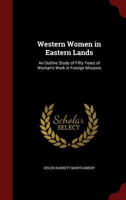 Western Women in Eastern Lands: An Outline Study of Fifty Years of Womans Work in Foreign Missons  by  Helen Barrett Montgomery