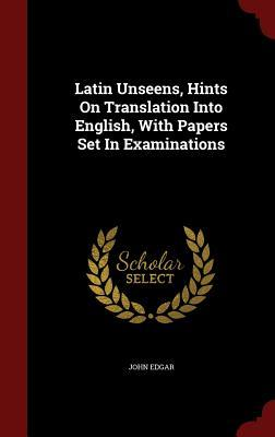Latin Unseens, Hints on Translation Into English, with Papers Set in Examinations  by  John Edgar