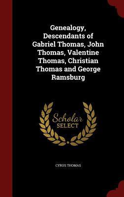 Genealogy, Descendants of Gabriel Thomas, John Thomas, Valentine Thomas, Christian Thomas and George Ramsburg  by  Cyrus Thomas