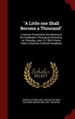 A Little One Shall Become a Thousand: A Sermon Preached at the Opening of the Cuddesdon Theological Institution, on Thursday, June 15, 1854 Volume Talbot Collection of British Pamphlets Church of England Diocese of New Zealan