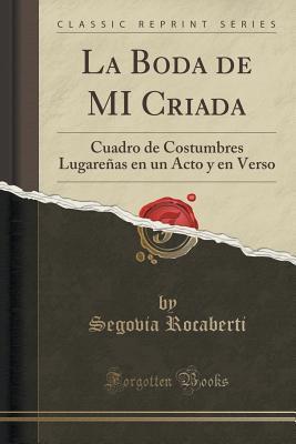 La Boda de Mi Criada: Cuadro de Costumbres Lugarenas En Un Acto y En Verso  by  Segovia Rocaberti