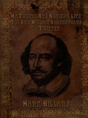 My Tweets Are Nothing Like the Sun: William Shakespeare on Twitter Mark Hillary