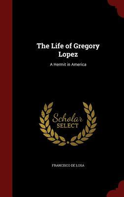 The Life of Gregory Lopez: A Hermit in America  by  Francisco De Losa