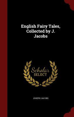 English Fairy Tales, Collected  by  J. Jacobs by Joseph Jacobs