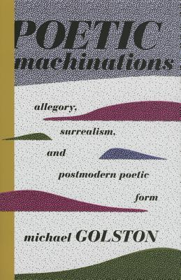 Poetic Machinations: Allegory, Surrealism, and Postmodern Poetic Form  by  Michael Golston