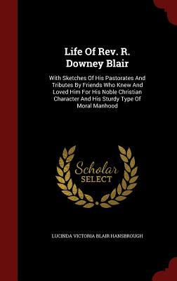 Life of REV. R. Downey Blair: With Sketches of His Pastorates and Tributes Friends Who Knew and Loved Him for His Noble Christian Character and His Sturdy Type of Moral Manhood by Lucinda Victoria Blair Hansbrough