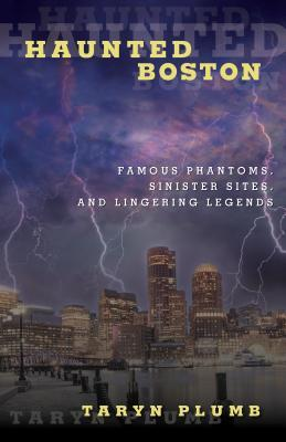 Haunted Boston: Famous Phantoms, Sinister Sites, and Lingering Legends Taryn Plumb