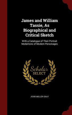 James and William Tassie, as Biographical and Critical Sketch: With a Catalogue of Their Portrait Medallions of Modern Personages John Miller Gray
