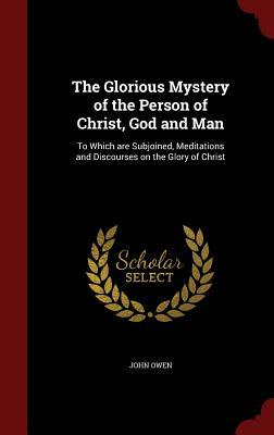 The Glorious Mystery of the Person of Christ, God and Man: To Which Are Subjoined, Meditations and Discourses on the Glory of Christ  by  John Owen
