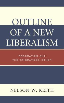 Outline of a New Liberalism: Pragmatism and the Stigmatized Other  by  Nelson W Keith