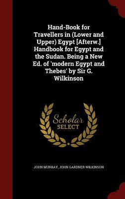 Hand-Book for Travellers in (Lower and Upper) Egypt [Afterw.] Handbook for Egypt and the Sudan. Being a New Ed. of Modern Egypt and Thebes Sir G. Wilkinson by John Murray