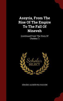 Assyria, from the Rise of the Empire to the Fall of Nineveh:  by  Zenaide Alexeievna Ragozin