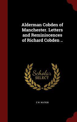 Alderman Cobden of Manchester. Letters and Reminiscences of Richard Cobden ..  by  E W Watkin