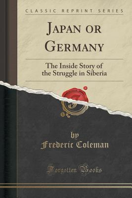 Japan or Germany: The Inside Story of the Struggle in Siberia Frederic Coleman