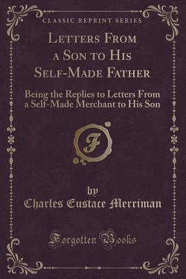 Letters from a Son to His Self-Made Father: Being the Replies to Letters from a Self-Made Merchant to His Son  by  Charles Eustace Merriman