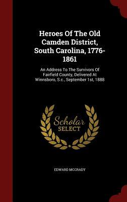 Heroes of the Old Camden District, South Carolina, 1776-1861: An Address to the Survivors of Fairfield County, Delivered at Winnsboro, S.C., September 1st, 1888  by  Edward McCrady  Jr.