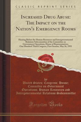 Increased Drug Abuse: The Impact on the Nations Emergency Rooms: Hearing Before the Human Resources and Intergovernmental Relations Subcommittee of the Committee on Government Operations, House of Representatives, One Hundred Third Congress, First Sessio  by  United States Congress H Subcommittee