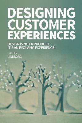 Designing Customer Experiences: Design Is Not a Product Feature, Its an Evolving Experience!  by  Jacob Lindborg
