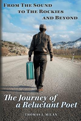 From the Sound to the Rockies and Beyond: The Journey of a Reluctant Poet Thomas J Milan