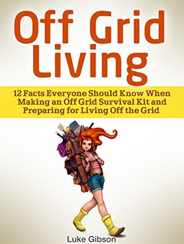 Off Grid Living: 12 Facts Everyone Should Know When Making an Off Grid Survival Kit and Preparing for Living Off the Grid  by  Luke Gibson
