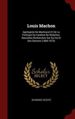 Louis Machon: Apologiste de Machiavel Et de La Politique Du Cardinal de Richelieu. Nouvelles Recherches Sur Sa Vie Et Ses Oeuvres (1600-1672)  by  Raymond Celeste