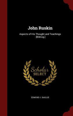 John Ruskin: Aspects of His Thought and Teachings: [Bibliog.] Edmund J. Baillie