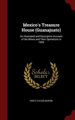 Mexicos Treasure House (Guanajuato): An Illustrated and Descriptive Account of the Mines and Their Operations in 1906  by  Percy Falcke Martin