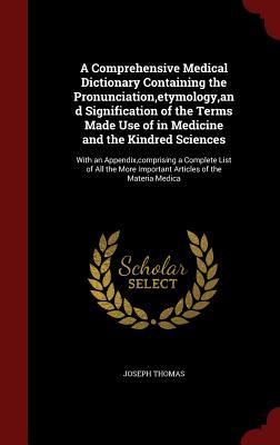 A Comprehensive Medical Dictionary Containing the Pronunciation, Etymology, and Signification of the Terms Made Use of in Medicine and the Kindred Sciences: With an Appendix, Comprising a Complete List of All the More Important Articles of the Materia ... Joseph Thomas