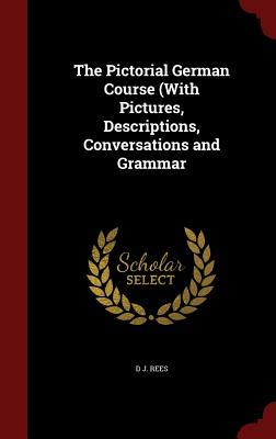 The Pictorial German Course (with Pictures, Descriptions, Conversations and Grammar  by  D J Rees