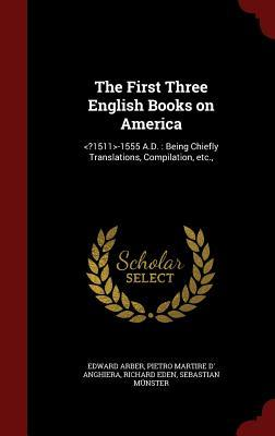 The First Three English Books on America: -1555 A.D.: Being Chiefly Translations, Compilation, Etc., Edward Arber