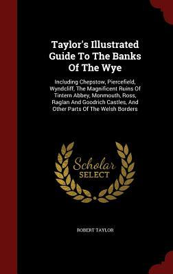 Taylors Illustrated Guide to the Banks of the Wye: Including Chepstow, Piercefield, Wyndcliff, the Magnificent Ruins of Tintern Abbey, Monmouth, Ross, Raglan and Goodrich Castles, and Other Parts of the Welsh Borders Robert Taylor