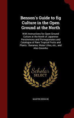Bensons Guide to Fig Culture in the Open Ground at the North: With Instructions for Open Ground Culture at the North of Japanese Persimmons and Pomegranates and Catalogue of Rare Tropical Fruits and Plants: Bananas, Water Lilies, Etc., and Also Greenho  by  Martin Benson