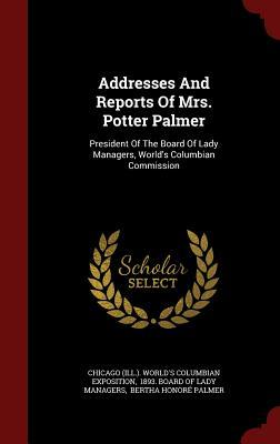 Addresses and Reports of Mrs. Potter Palmer: President of the Board of Lady Managers, Worlds Columbian Commission  by  Chicago (Ill ) Worlds Columbian Exposi