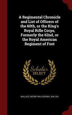 A Regimental Chronicle and List of Officers of the 60th, or the Kings Royal Rifle Corps, Formerly the 62nd, or the Royal American Regiment of Foot  by  Nesbit Willoughby Wallace