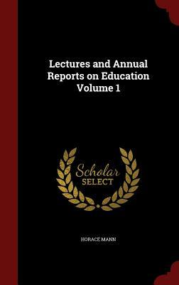 Lectures and Annual Reports on Education Volume 1 Horace Mann