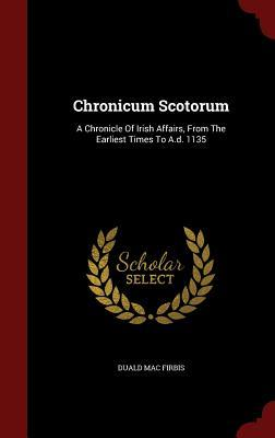 Chronicum Scotorum: A Chronicle of Irish Affairs, from the Earliest Times to A.D. 1135  by  Duald Mac Firbis