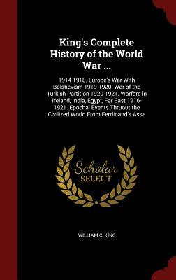 Kings Complete History of the World War ...: 1914-1918. Europes War with Bolshevism 1919-1920. War of the Turkish Partition 1920-1921. Warfare in Ireland, India, Egypt, Far East 1916-1921. Epochal Events Thruout the Civilized World from Ferdinands Assa  by  William C King