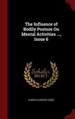 The Influence of Bodily Posture on Mental Activities ..., Issue 6 Elmer Ellsworth Jones