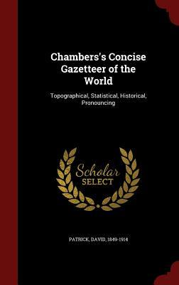 Chamberss Concise Gazetteer of the World: Topographical, Statistical, Historical, Pronouncing  by  David Patrick