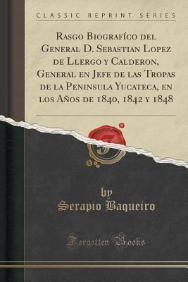 Rasgo Biografico del General D. Sebastian Lopez de Llergo y Calderon, General En Jefe de Las Tropas de La Peninsula Yucateca, En Los Anos de 1840, 1842 y 1848  by  Serapio Baqueiro