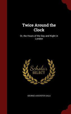 Twice Around the Clock: Or, the Hours of the Day and Night in London  by  George Augustus Sala