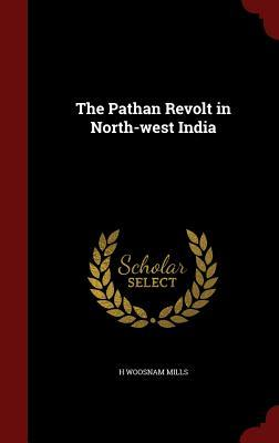 The Pathan Revolt in North-West India  by  H Woosnam Mills