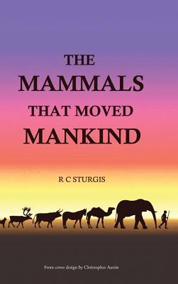 The Mammals That Moved Mankind: A History of Beasts of Burden  by  R C Sturgis