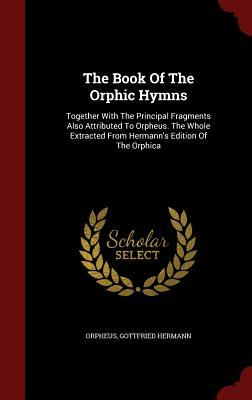 The Book of the Orphic Hymns: Together with the Principal Fragments Also Attributed to Orpheus. the Whole Extracted from Hermanns Edition of the Orphica  by  Gottfried Hermann