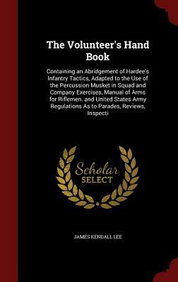 The Volunteers Hand Book: Containing an Abridgement of Hardees Infantry Tactics, Adapted to the Use of the Percussion Musket in Squad and Company Exercises, Manual of Arms for Riflemen. and United States Army Regulations as to Parades, Reviews, Inspecti James Kendall Lee