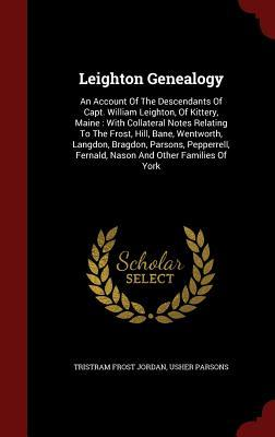 Leighton Genealogy: An Account of the Descendants of Capt. William Leighton, of Kittery, Maine: With Collateral Notes Relating to the Frost, Hill, Bane, Wentworth, Langdon, Bragdon, Parsons, Pepperrell, Fernald, Nason and Other Families of York Tristram Frost Jordan